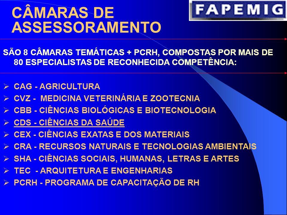 SÃO 8 CÂMARAS TEMÁTICAS + PCRH, COMPOSTAS POR MAIS DE 80 ESPECIALISTAS DE RECONHECIDA COMPETÊNCIA: CAG - AGRICULTURA CVZ - MEDICINA VETERINÁRIA E ZOOTECNIA CBB - CIÊNCIAS BIOLÓGICAS E BIOTECNOLOGIA CDS - CIÊNCIAS DA SAÚDE CEX - CIÊNCIAS EXATAS E DOS MATERIAIS CRA - RECURSOS NATURAIS E TECNOLOGIAS AMBIENTAIS SHA - CIÊNCIAS SOCIAIS, HUMANAS, LETRAS E ARTES TEC - ARQUITETURA E ENGENHARIAS PCRH - PROGRAMA DE CAPACITAÇÃO DE RH CÂMARAS DE ASSESSORAMENTO