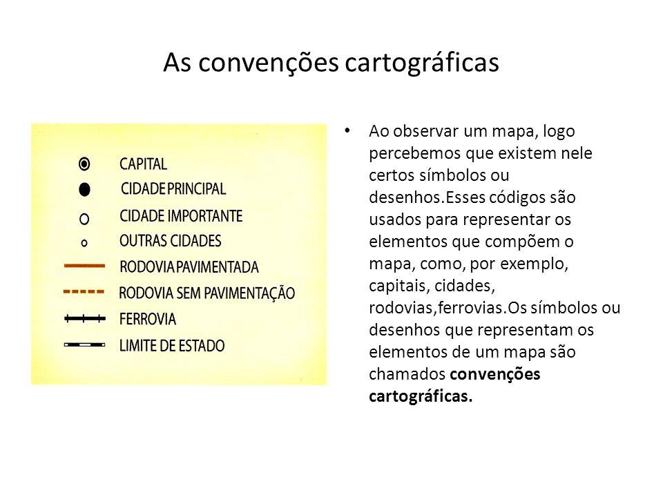 As convenções cartográficas Ao observar um mapa, logo percebemos que existem nele certos símbolos ou desenhos.Esses códigos são usados para representar os elementos que compõem o mapa, como, por exemplo, capitais, cidades, rodovias,ferrovias.Os símbolos ou desenhos que representam os elementos de um mapa são chamados convenções cartográficas.