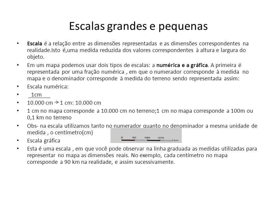 Escalas Dizemos que uma escala é grande quando o seu denominador é um número pequeno (por exemplo 1:100)e pequena quando o seu denominador é um número grande (por exemplo,1:10.000 000).
