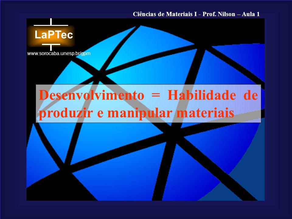 Ciências de Materiais I - Prof. Nilson – Aula 1 www.sorocaba.unesp.br/gpm Desenvolvimento = Habilidade de produzir e manipular materiais