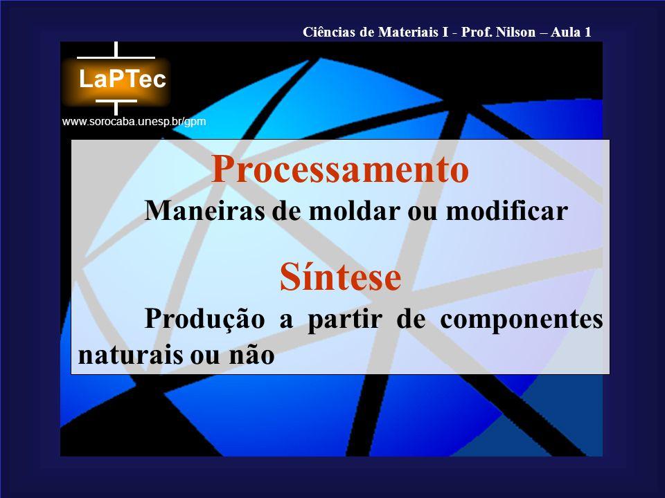 Ciências de Materiais I - Prof. Nilson – Aula 1 www.sorocaba.unesp.br/gpm Processamento Maneiras de moldar ou modificar Síntese Produção a partir de c