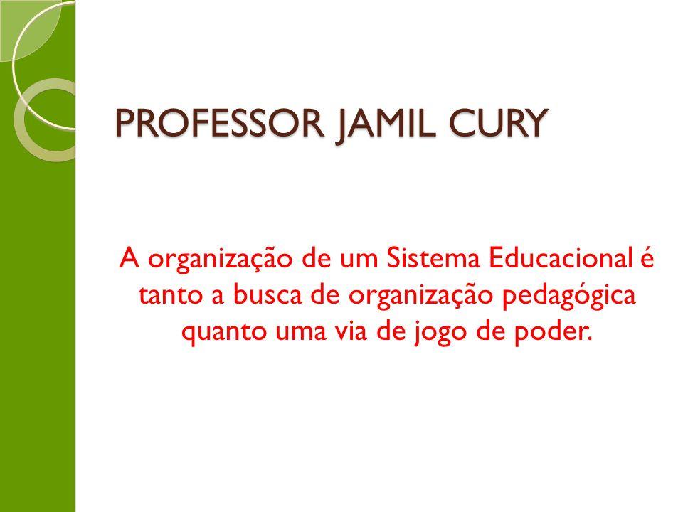 PROFESSOR JAMIL CURY A organização de um Sistema Educacional é tanto a busca de organização pedagógica quanto uma via de jogo de poder.