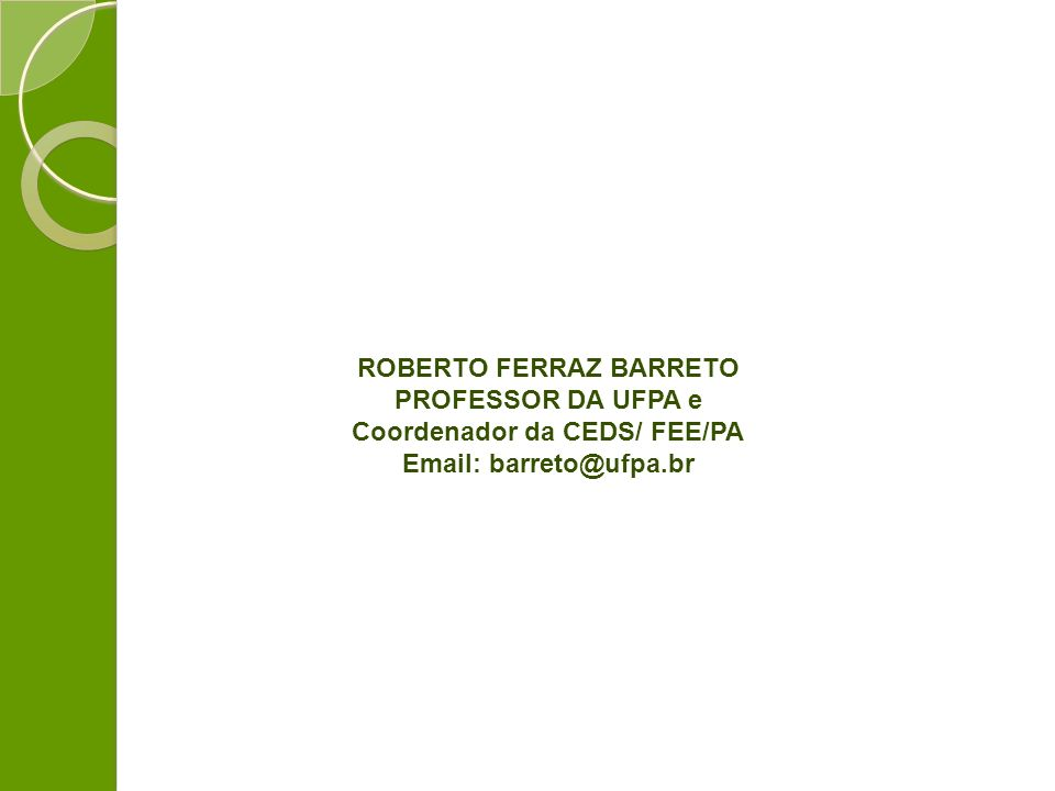 ROBERTO FERRAZ BARRETO PROFESSOR DA UFPA e Coordenador da CEDS/ FEE/PA Email: barreto@ufpa.br