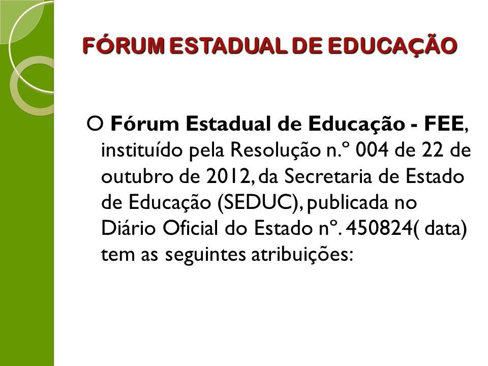 F Ó RUM ESTADUAL DE EDUCA Ç ÃO O Fórum Estadual de Educação - FEE, instituído pela Resolução n.º 004 de 22 de outubro de 2012, da Secretaria de Estado