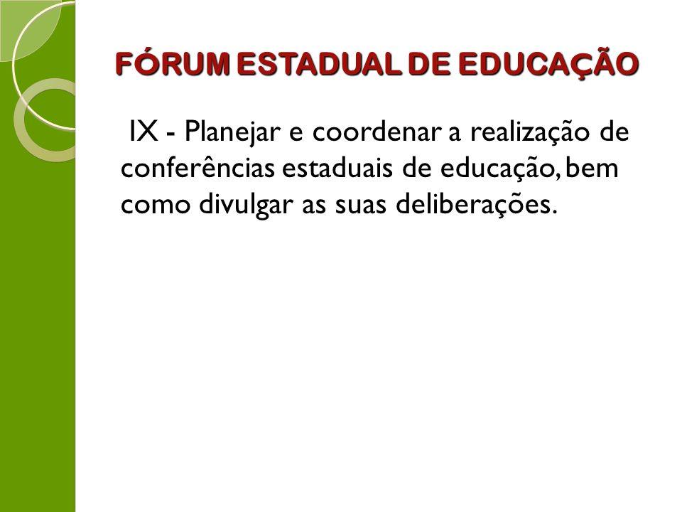 F Ó RUM ESTADUAL DE EDUCA Ç ÃO IX - Planejar e coordenar a realização de conferências estaduais de educação, bem como divulgar as suas deliberações.