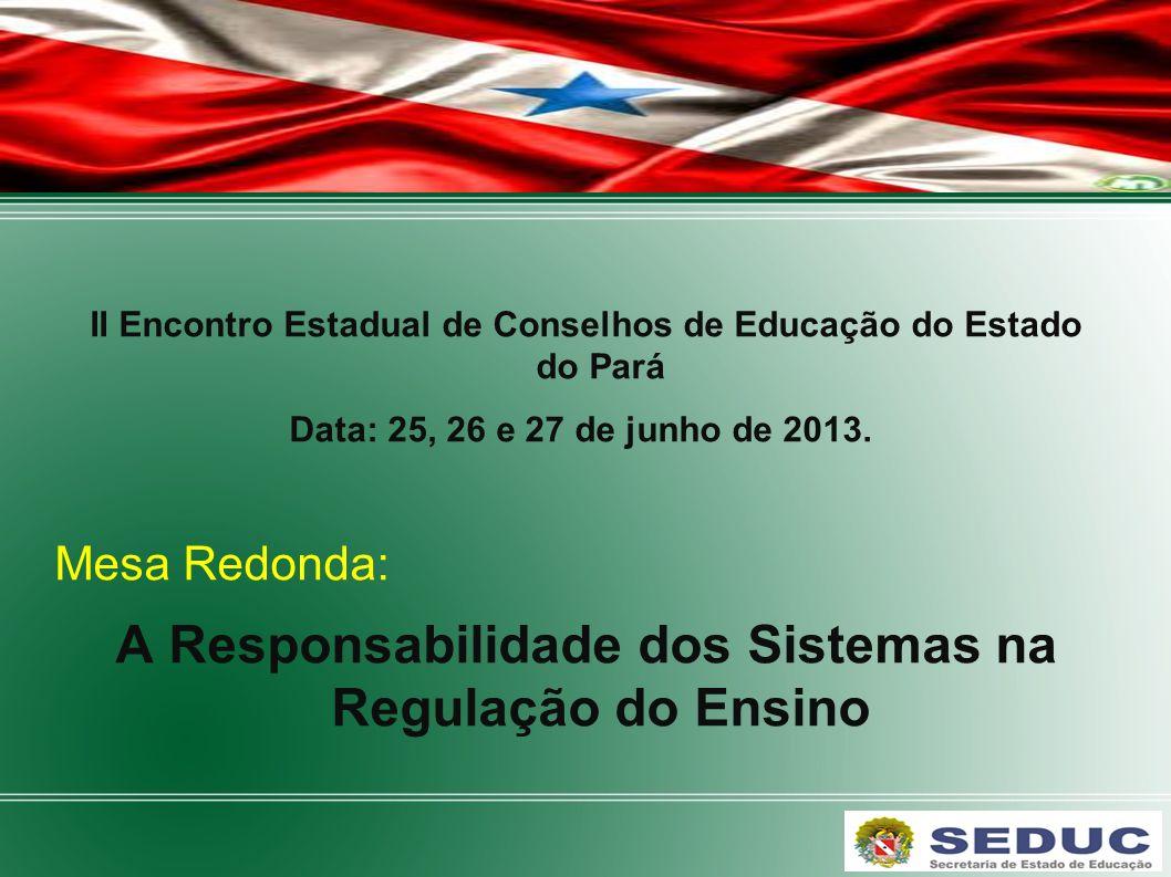 II Encontro Estadual de Conselhos de Educação do Estado do Pará Data: 25, 26 e 27 de junho de 2013. Mesa Redonda: A Responsabilidade dos Sistemas na R
