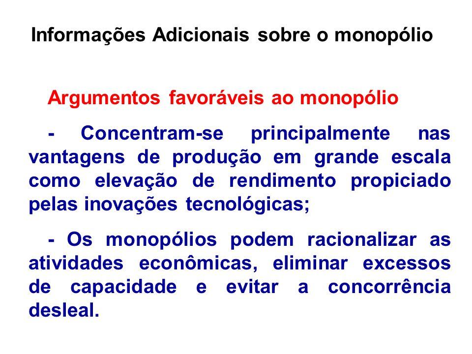 Informações Adicionais sobre o monopólio Argumentos favoráveis ao monopólio - Concentram-se principalmente nas vantagens de produção em grande escala