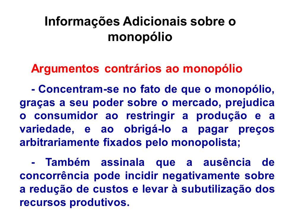 Informações Adicionais sobre o monopólio Argumentos contrários ao monopólio - Concentram-se no fato de que o monopólio, graças a seu poder sobre o mer