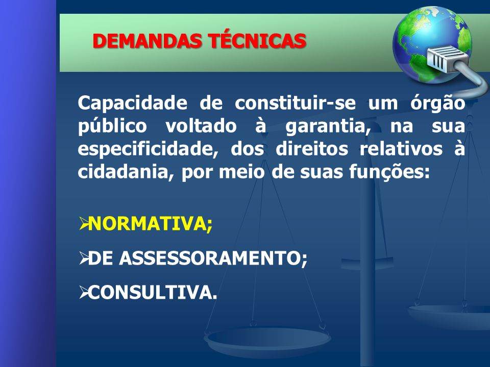 Capacidade de constituir-se um órgão público voltado à garantia, na sua especificidade, dos direitos relativos à cidadania, por meio de suas funções: NORMATIVA; DE ASSESSORAMENTO; CONSULTIVA.