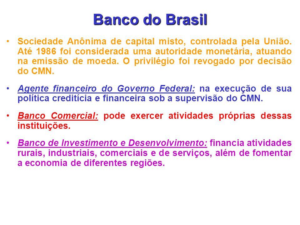 Banco do Brasil Sociedade Anônima de capital misto, controlada pela União. Até 1986 foi considerada uma autoridade monetária, atuando na emissão de mo