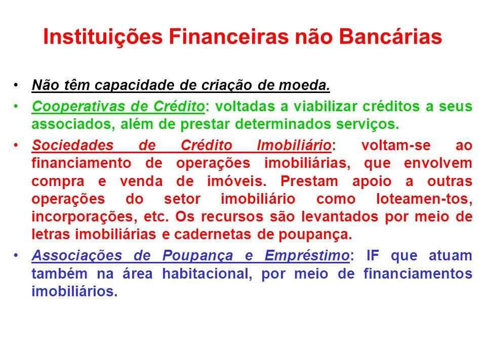 Instituições Financeiras não Bancárias Não têm capacidade de criação de moeda. Cooperativas de Crédito: voltadas a viabilizar créditos a seus associad
