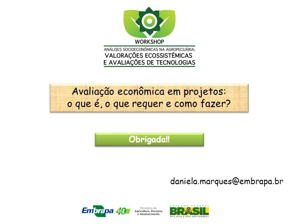 Obrigada!! daniela.marques@embrapa.br Avaliação econômica em projetos: o que é, o que requer e como fazer?