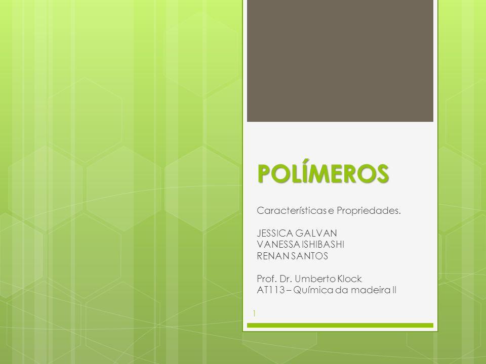 POLÍMEROS Características e Propriedades. JESSICA GALVAN VANESSA ISHIBASHI RENAN SANTOS Prof. Dr. Umberto Klock AT113 – Química da madeira II 1