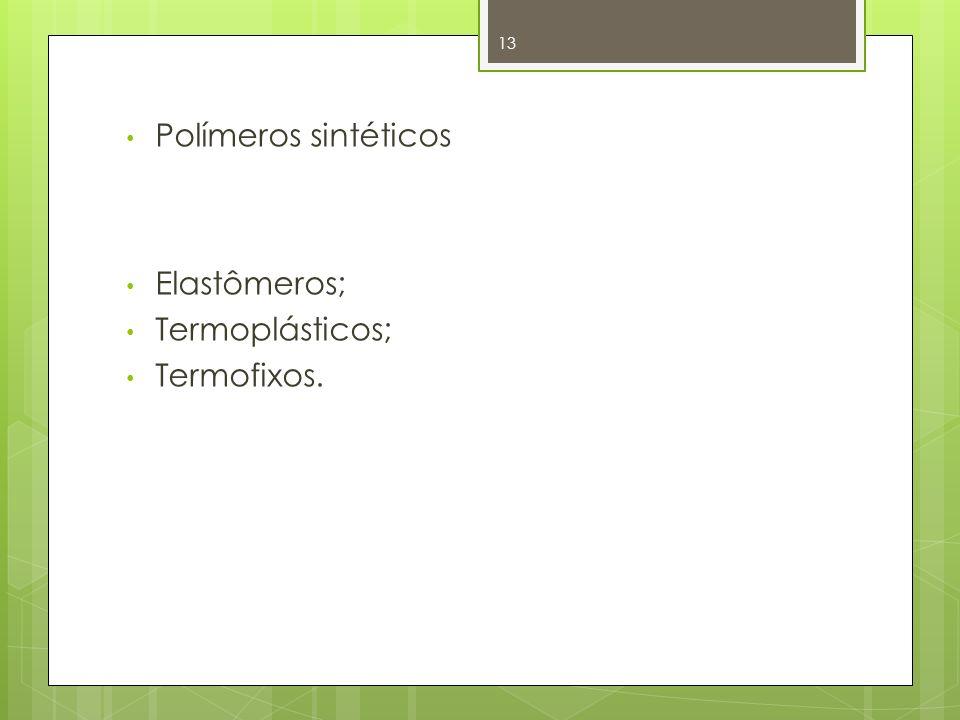 Polímeros sintéticos Elastômeros; Termoplásticos; Termofixos. 13