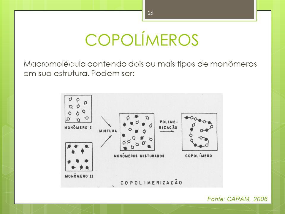 26 COPOLÍMEROS Macromolécula contendo dois ou mais tipos de monômeros em sua estrutura. Podem ser: Fonte: CARAM, 2006