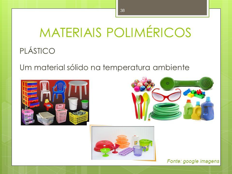 38 PLÁSTICO Um material sólido na temperatura ambiente Fonte: google imagens MATERIAIS POLIMÉRICOS