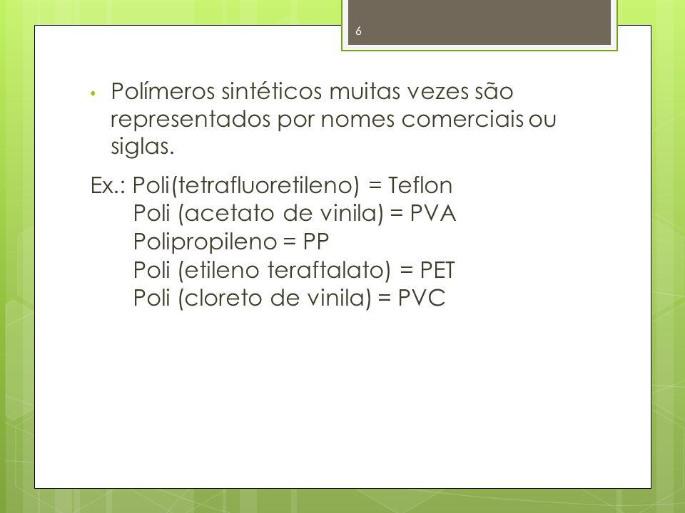 Polímeros sintéticos muitas vezes são representados por nomes comerciais ou siglas. Ex.: Poli(tetrafluoretileno) = Teflon Poli (acetato de vinila) = P