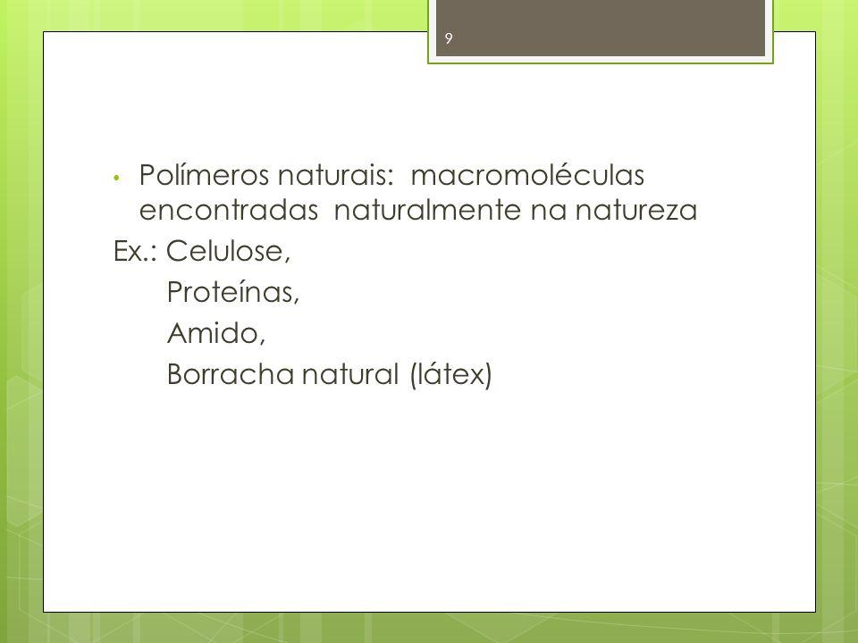 Polímeros naturais: macromoléculas encontradas naturalmente na natureza Ex.: Celulose, Proteínas, Amido, Borracha natural (látex) 9