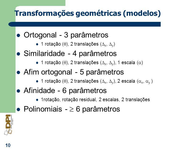 10 Transformações geométricas (modelos) Ortogonal - 3 parâmetros 1 rotação ( ), 2 translações ( x, y ) Similaridade - 4 parâmetros 1 rotação ( ), 2 tr