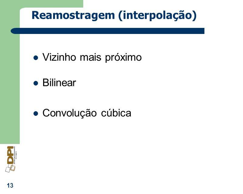 13 Reamostragem (interpolação) Vizinho mais próximo Bilinear Convolução cúbica