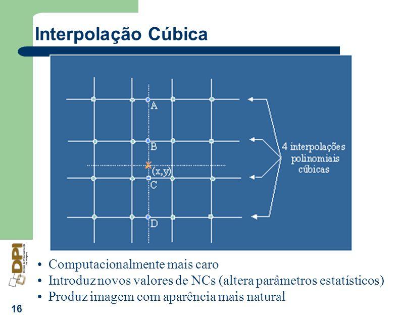16 Interpolação Cúbica Computacionalmente mais caro Introduz novos valores de NCs (altera parâmetros estatísticos) Produz imagem com aparência mais na