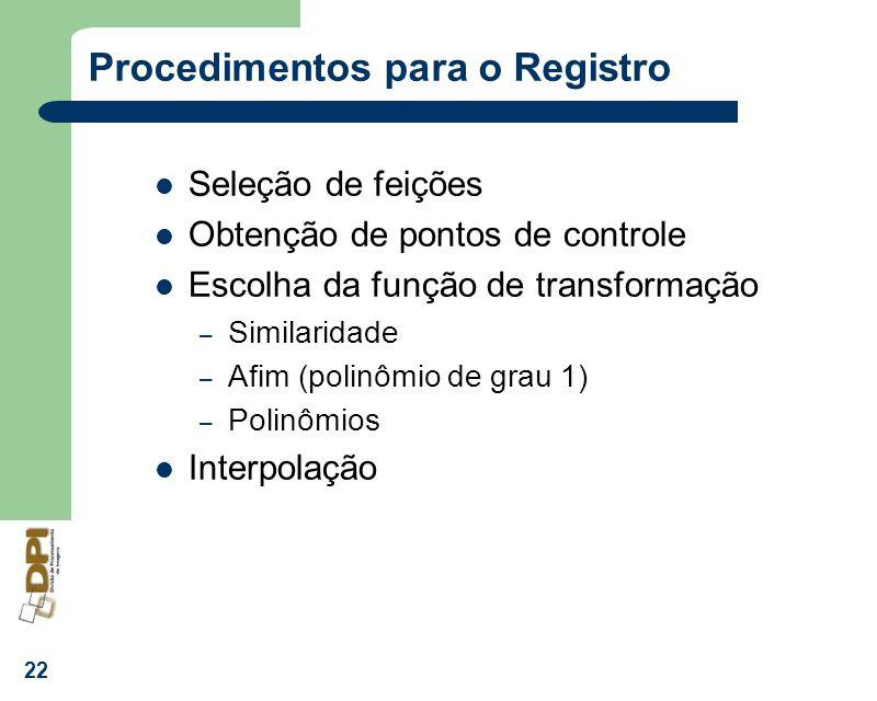 22 Procedimentos para o Registro Seleção de feições Obtenção de pontos de controle Escolha da função de transformação – Similaridade – Afim (polinômio