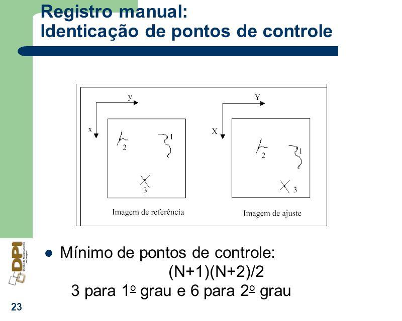 23 Registro manual: Identicação de pontos de controle Mínimo de pontos de controle: (N+1)(N+2)/2 3 para 1 o grau e 6 para 2 o grau