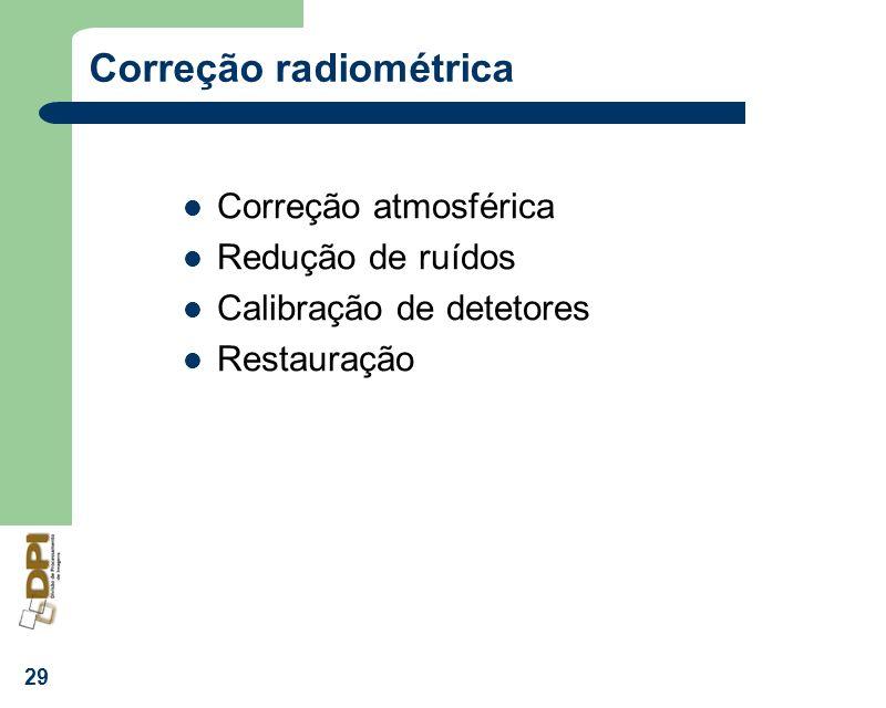 29 Correção radiométrica Correção atmosférica Redução de ruídos Calibração de detetores Restauração