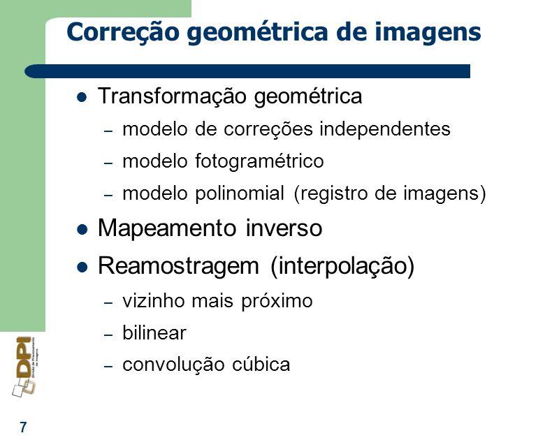 7 Correção geométrica de imagens Transformação geométrica – modelo de correções independentes – modelo fotogramétrico – modelo polinomial (registro de