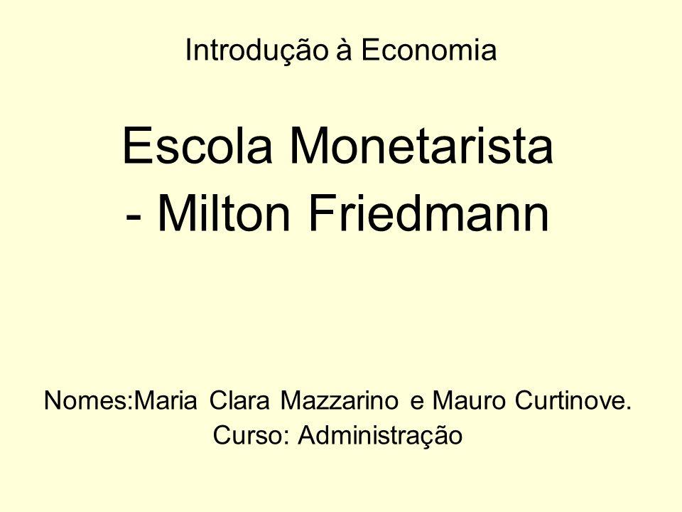 Introdução à Economia Escola Monetarista - Milton Friedmann Nomes:Maria Clara Mazzarino e Mauro Curtinove. Curso: Administração