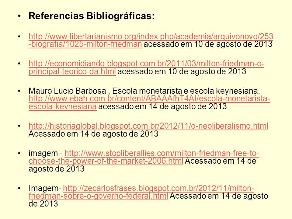Referencias Bibliográficas: http://www.libertarianismo.org/index.php/academia/arquivonovo/253 -biografia/1025-milton-friedman acessado em 10 de agosto