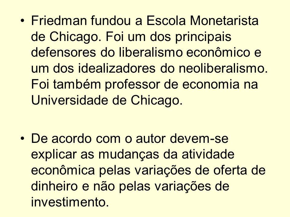 Friedman fundou a Escola Monetarista de Chicago. Foi um dos principais defensores do liberalismo econômico e um dos idealizadores do neoliberalismo. F