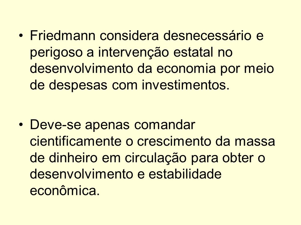 Friedmann considera desnecessário e perigoso a intervenção estatal no desenvolvimento da economia por meio de despesas com investimentos. Deve-se apen