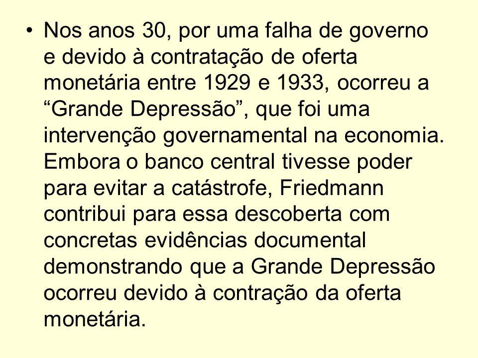 Nos anos 30, por uma falha de governo e devido à contratação de oferta monetária entre 1929 e 1933, ocorreu a Grande Depressão, que foi uma intervençã