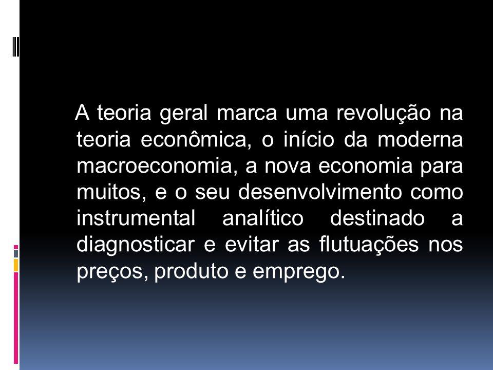 A teoria geral marca uma revolução na teoria econômica, o início da moderna macroeconomia, a nova economia para muitos, e o seu desenvolvimento como i