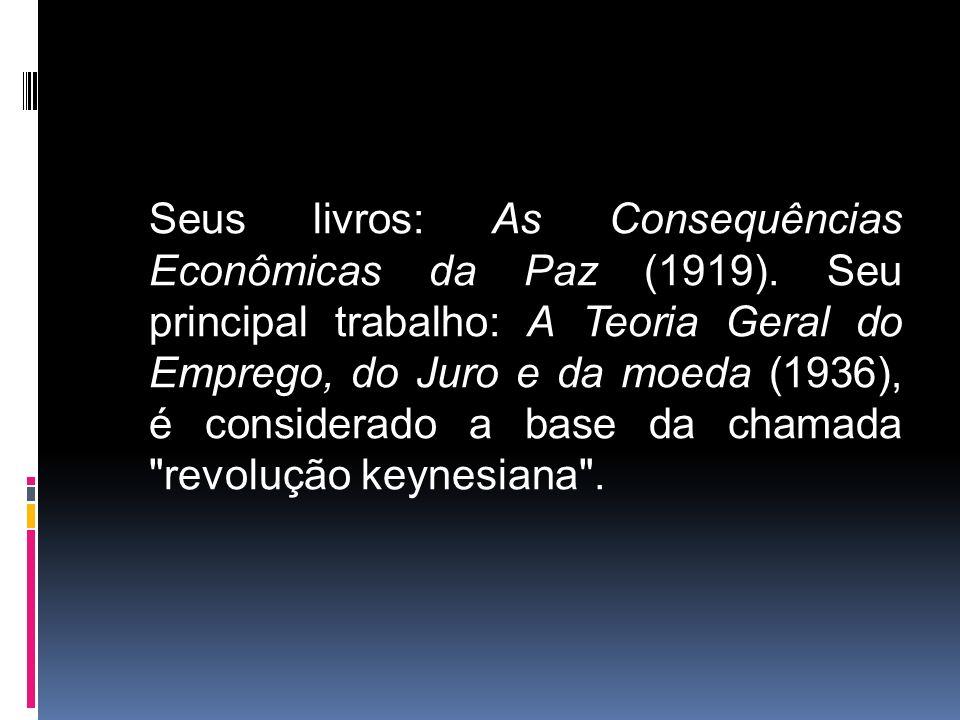 Seus livros: As Consequências Econômicas da Paz (1919). Seu principal trabalho: A Teoria Geral do Emprego, do Juro e da moeda (1936), é considerado a