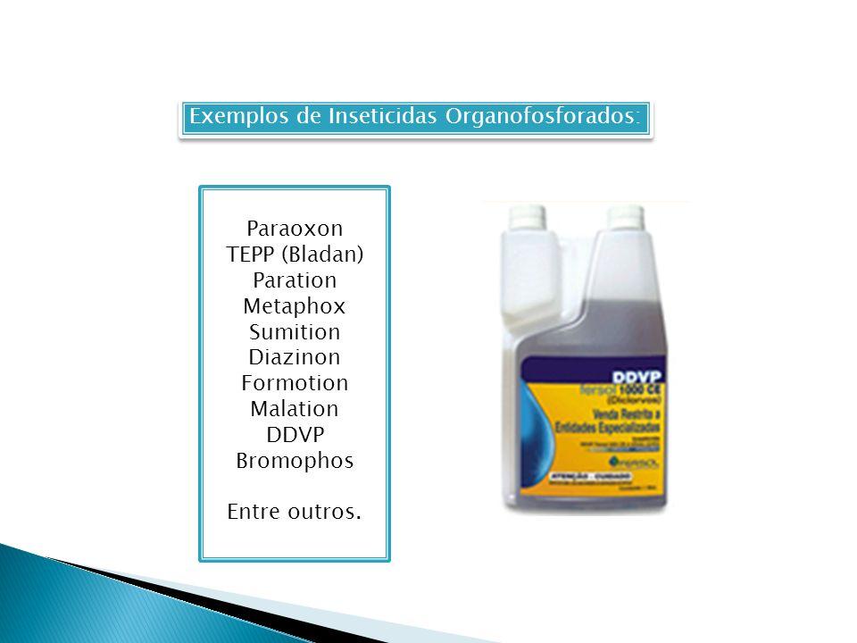 Exemplos de Inseticidas Organofosforados: Paraoxon TEPP (Bladan) Paration Metaphox Sumition Diazinon Formotion Malation DDVP Bromophos Entre outros.