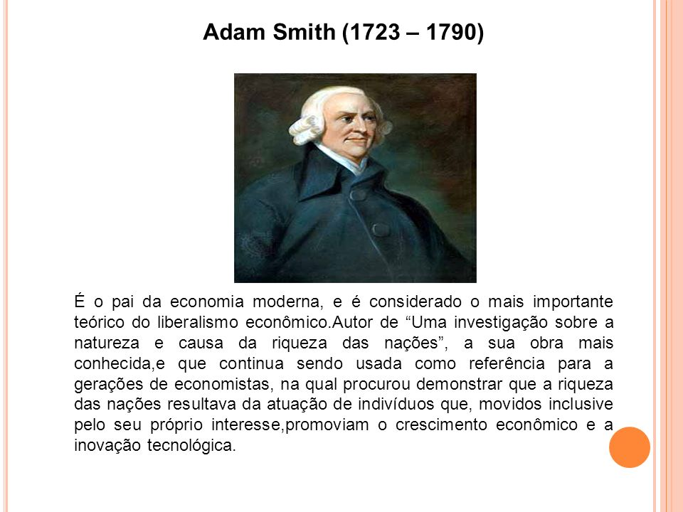 Adam Smith (1723 – 1790) É o pai da economia moderna, e é considerado o mais importante teórico do liberalismo econômico.Autor de Uma investigação sobre a natureza e causa da riqueza das nações, a sua obra mais conhecida,e que continua sendo usada como referência para a gerações de economistas, na qual procurou demonstrar que a riqueza das nações resultava da atuação de indivíduos que, movidos inclusive pelo seu próprio interesse,promoviam o crescimento econômico e a inovação tecnológica.