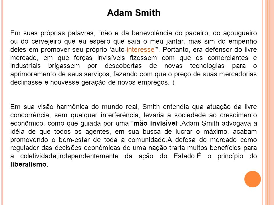 Adam Smith Para Adam Smith, o papel do Estado na economia deveria corresponder apenas à proteção da sociedade contra eventuais ataques e à criação e à manuntenção de obras e instituição necessárias, mas não à intervenção nas leis de mercado e, conseqüentemente, na prática econômica.