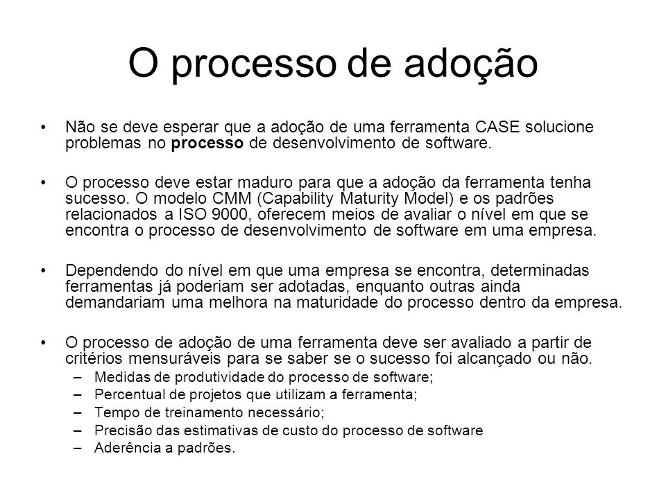 O processo de adoção Não se deve esperar que a adoção de uma ferramenta CASE solucione problemas no processo de desenvolvimento de software. O process