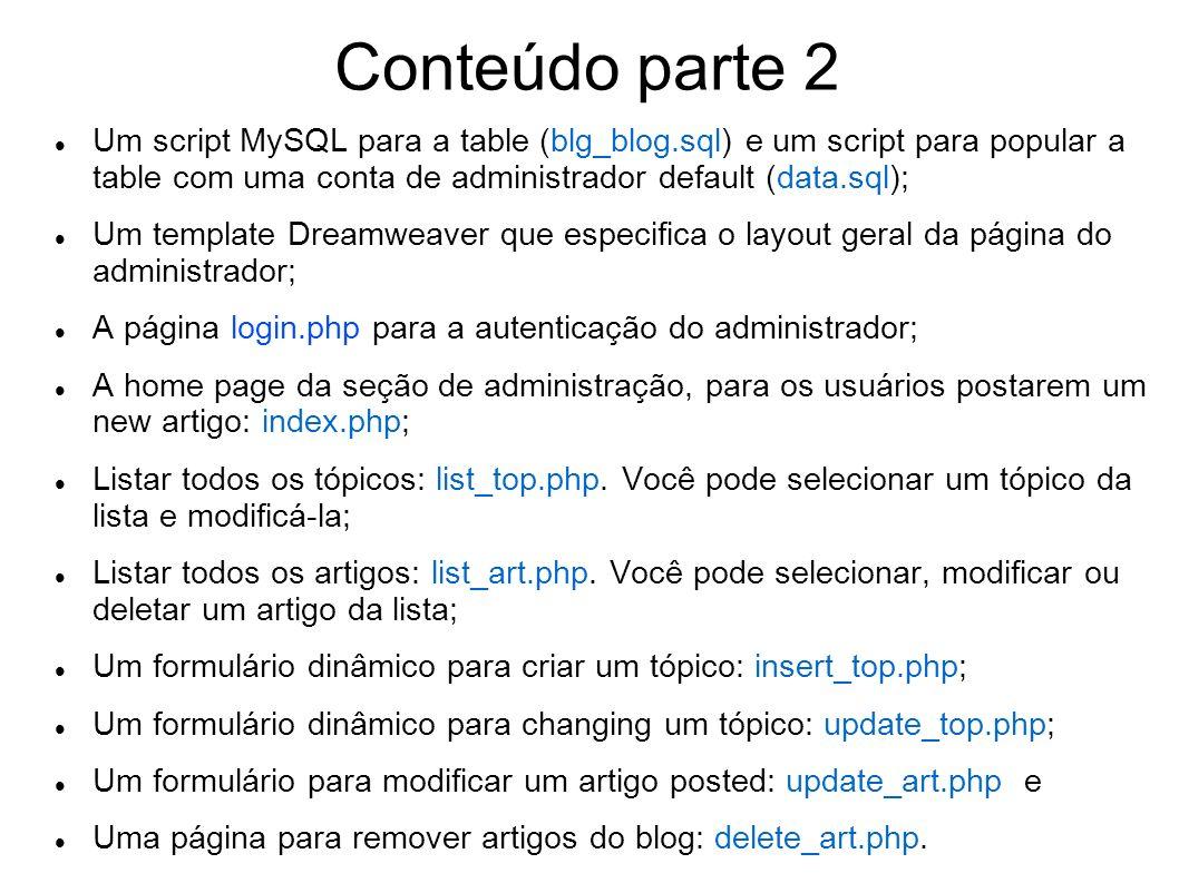 Conteúdo parte 2 Um script MySQL para a table (blg_blog.sql) e um script para popular a table com uma conta de administrador default (data.sql); Um template Dreamweaver que especifica o layout geral da página do administrador; A página login.php para a autenticação do administrador; A home page da seção de administração, para os usuários postarem um new artigo: index.php; Listar todos os tópicos: list_top.php.