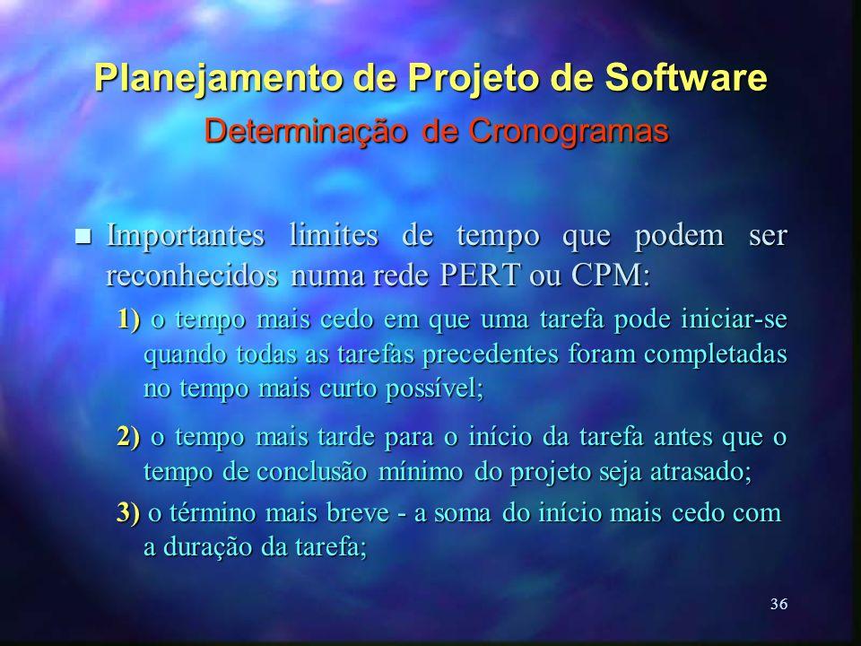 36 Planejamento de Projeto de Software Determinação de Cronogramas n Importantes limites de tempo que podem ser reconhecidos numa rede PERT ou CPM: 1)