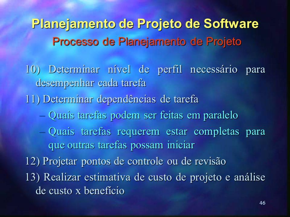 46 Planejamento de Projeto de Software Processo de Planejamento de Projeto 10) Determinar nível de perfil necessário para desempenhar cada tarefa 11)