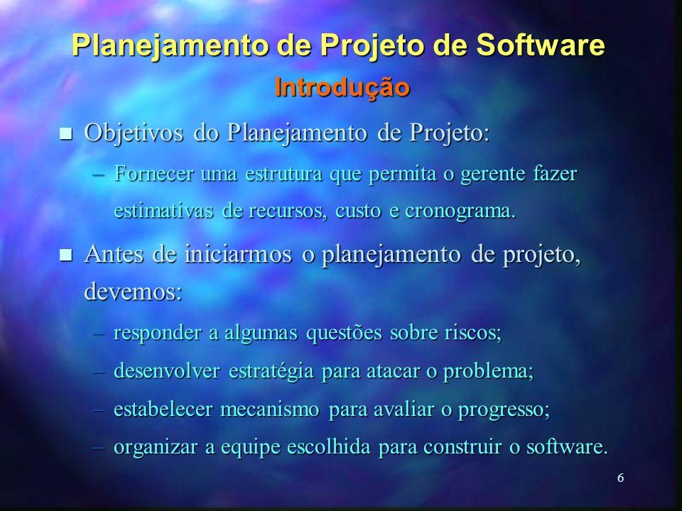 6 Planejamento de Projeto de Software Introdução n Objetivos do Planejamento de Projeto: –Fornecer uma estrutura que permita o gerente fazer estimativ
