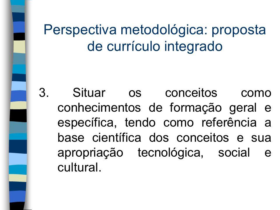 Perspectiva metodológica: proposta de currículo integrado 3. Situar os conceitos como conhecimentos de formação geral e específica, tendo como referên