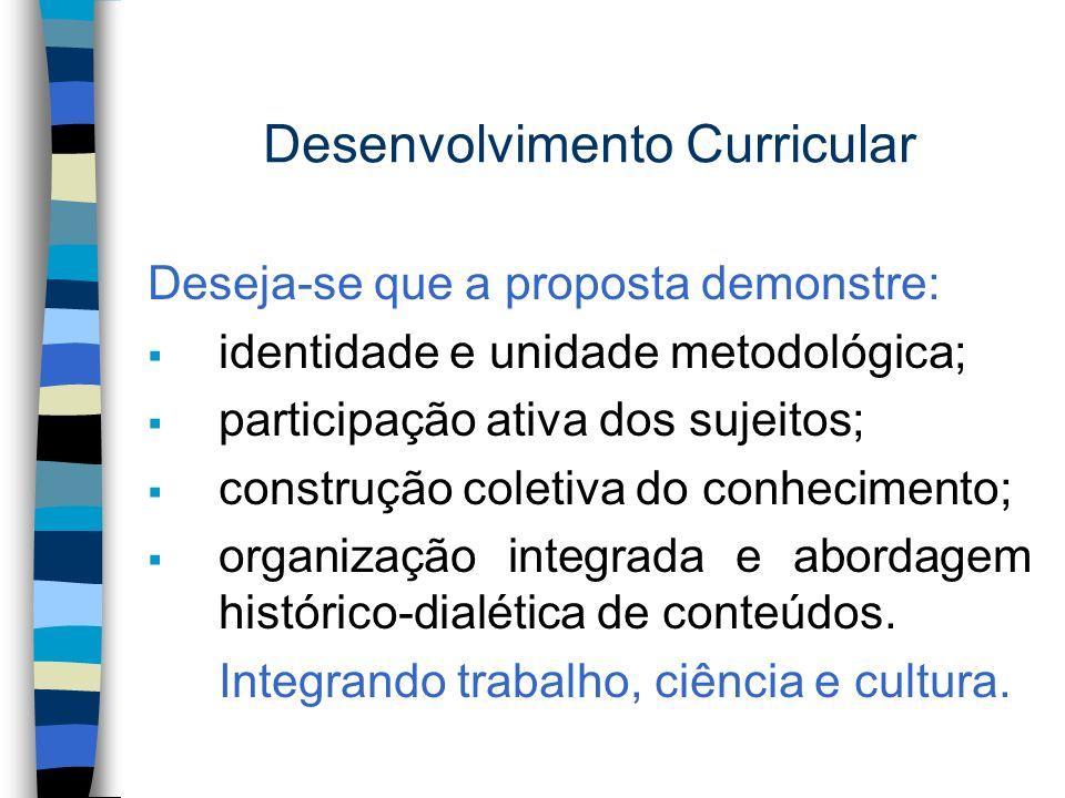 Desenvolvimento Curricular Deseja-se que a proposta demonstre: identidade e unidade metodológica; participação ativa dos sujeitos; construção coletiva