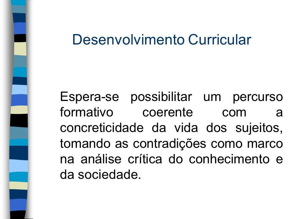 Desenvolvimento Curricular Espera-se possibilitar um percurso formativo coerente com a concreticidade da vida dos sujeitos, tomando as contradições co