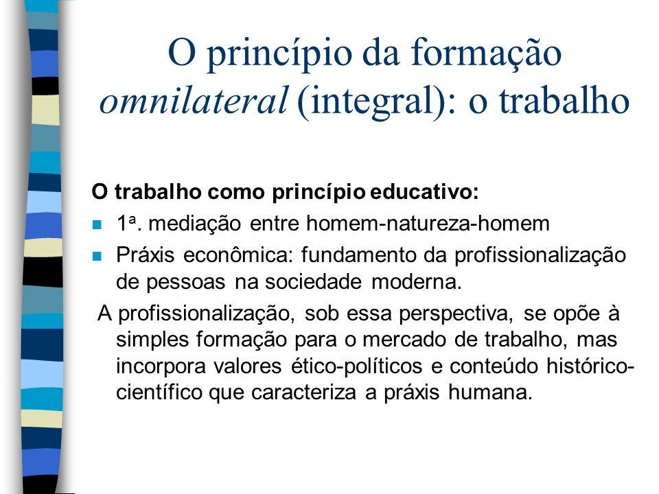 O princípio da formação omnilateral (integral): o trabalho O trabalho como princípio educativo: n 1 a. mediação entre homem-natureza-homem n Práxis ec