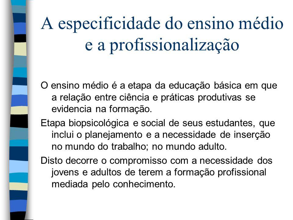 A especificidade do ensino médio e a profissionalização O ensino médio é a etapa da educação básica em que a relação entre ciência e práticas produtiv