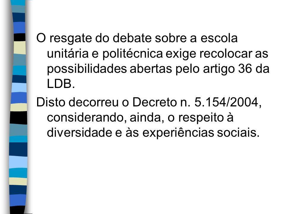 O resgate do debate sobre a escola unitária e politécnica exige recolocar as possibilidades abertas pelo artigo 36 da LDB. Disto decorreu o Decreto n.